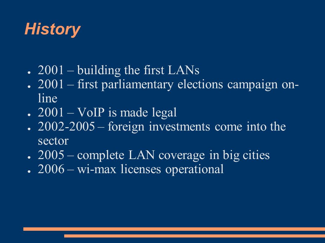 History 2001 – building the first LANs 2001 – first parliamentary elections campaign on- line 2001 – VoIP is made legal 2002-2005 – foreign investments come into the sector 2005 – complete LAN coverage in big cities 2006 – wi-max licenses operational