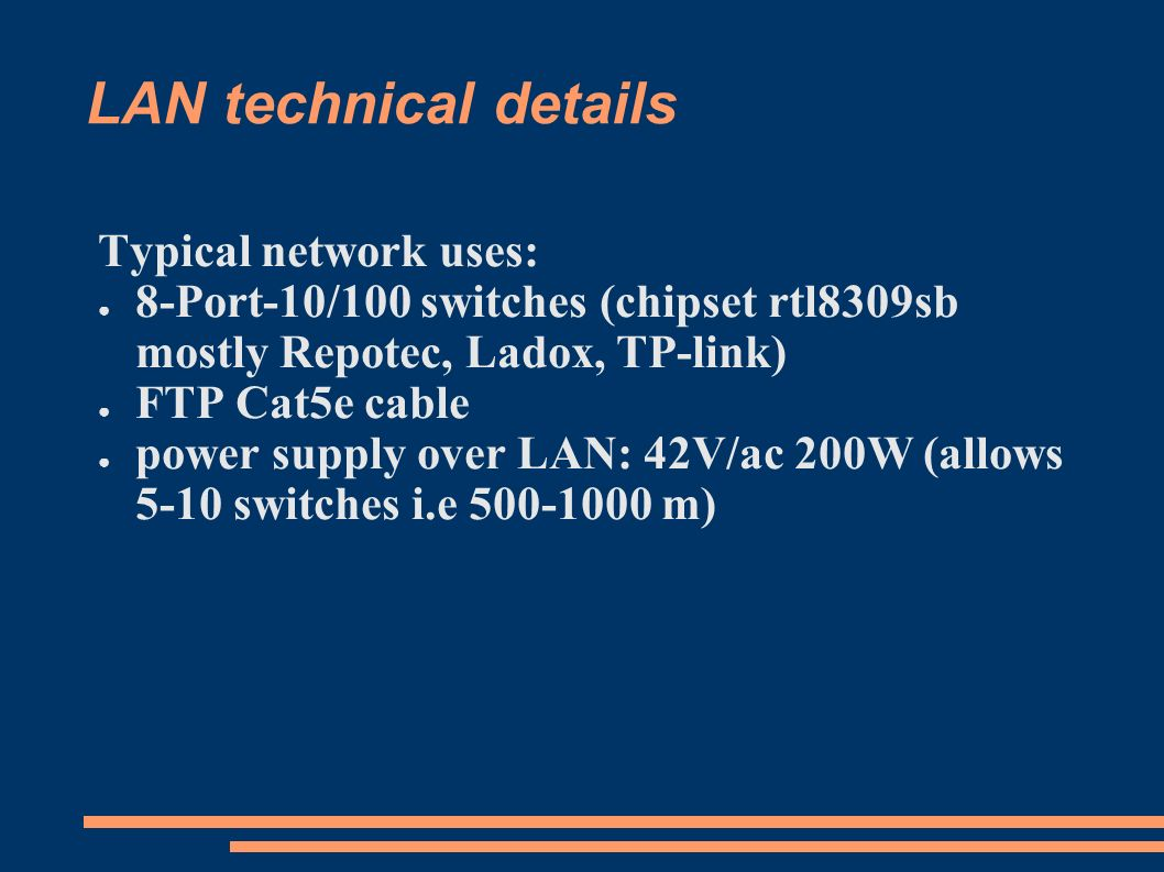 LAN technical details Typical network uses: 8-Port-10/100 switches (chipset rtl8309sb mostly Repotec, Ladox, TP-link) FTP Cat5e cable power supply over LAN: 42V/ac 200W (allows 5-10 switches i.e 500-1000 m)