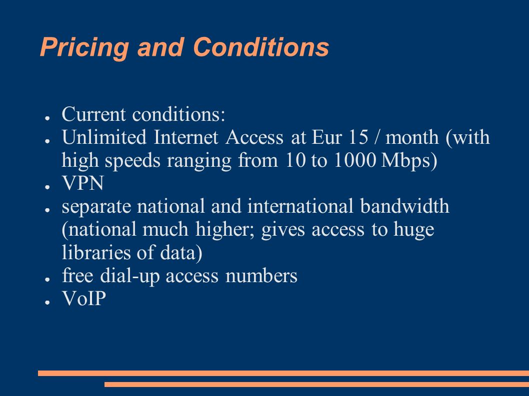Pricing and Conditions Current conditions: Unlimited Internet Access at Eur 15 / month (with high speeds ranging from 10 to 1000 Mbps) VPN separate national and international bandwidth (national much higher; gives access to huge libraries of data) free dial-up access numbers VoIP