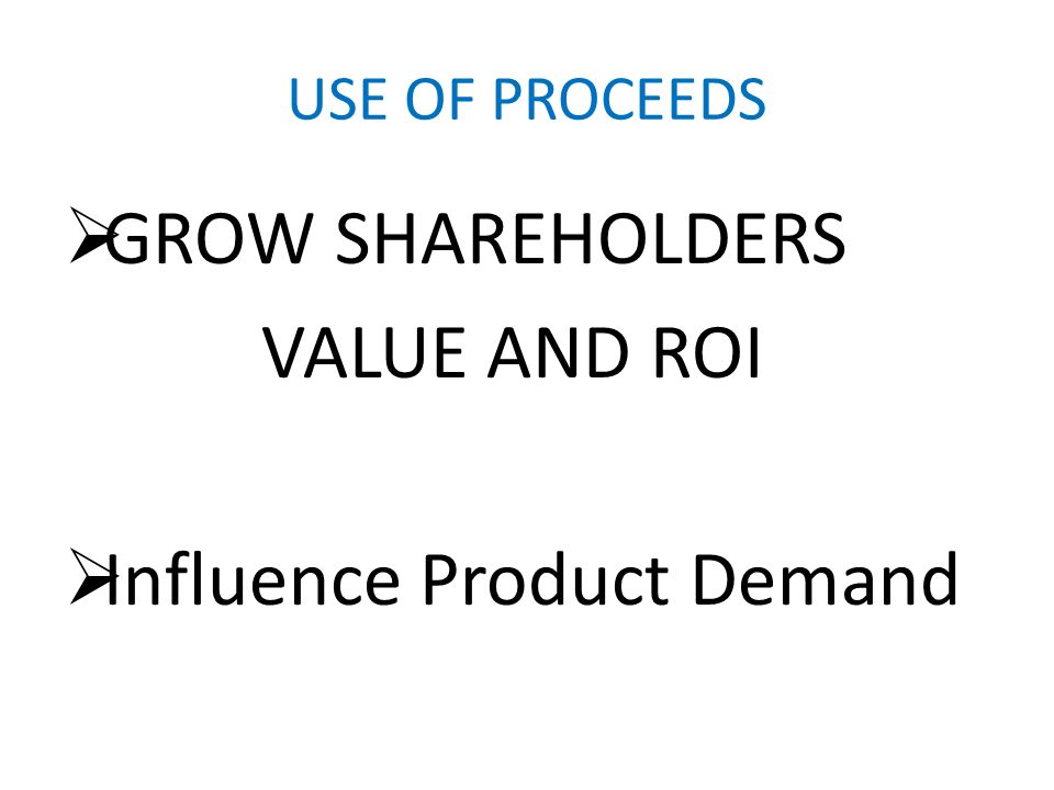 USE OF PROCEEDS GROW SHAREHOLDERS VALUE AND ROI Influence Product Demand