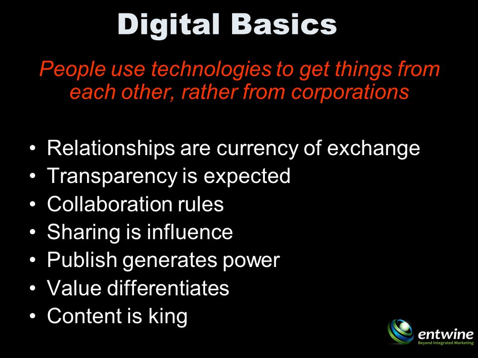 Digital Basics People use technologies to get things from each other, rather from corporations Relationships are currency of exchange Transparency is expected Collaboration rules Sharing is influence Publish generates power Value differentiates Content is king