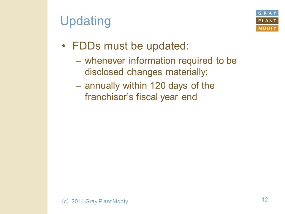 (c) 2011 Gray Plant Mooty 12 Updating FDDs must be updated: –whenever information required to be disclosed changes materially; –annually within 120 days of the franchisors fiscal year end