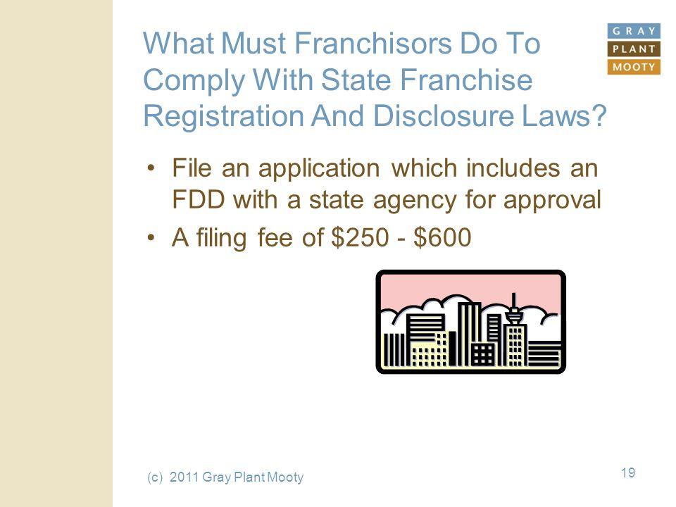 (c) 2011 Gray Plant Mooty 19 What Must Franchisors Do To Comply With State Franchise Registration And Disclosure Laws.