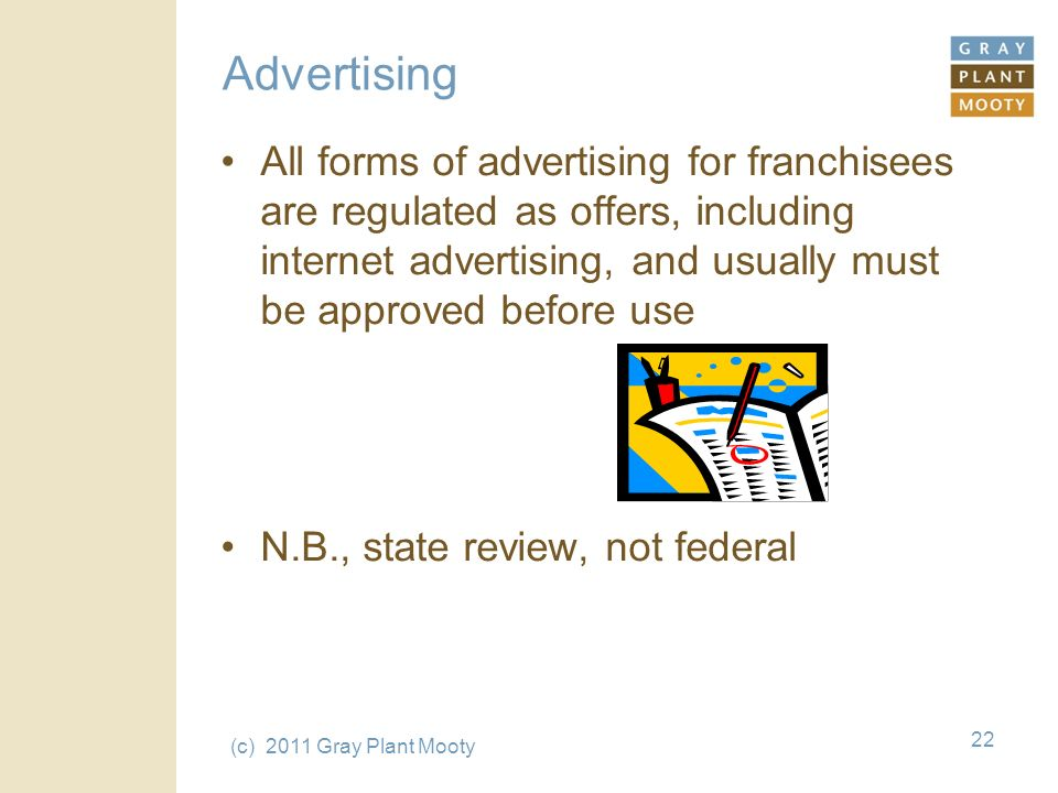 (c) 2011 Gray Plant Mooty 22 Advertising All forms of advertising for franchisees are regulated as offers, including internet advertising, and usually must be approved before use N.B., state review, not federal