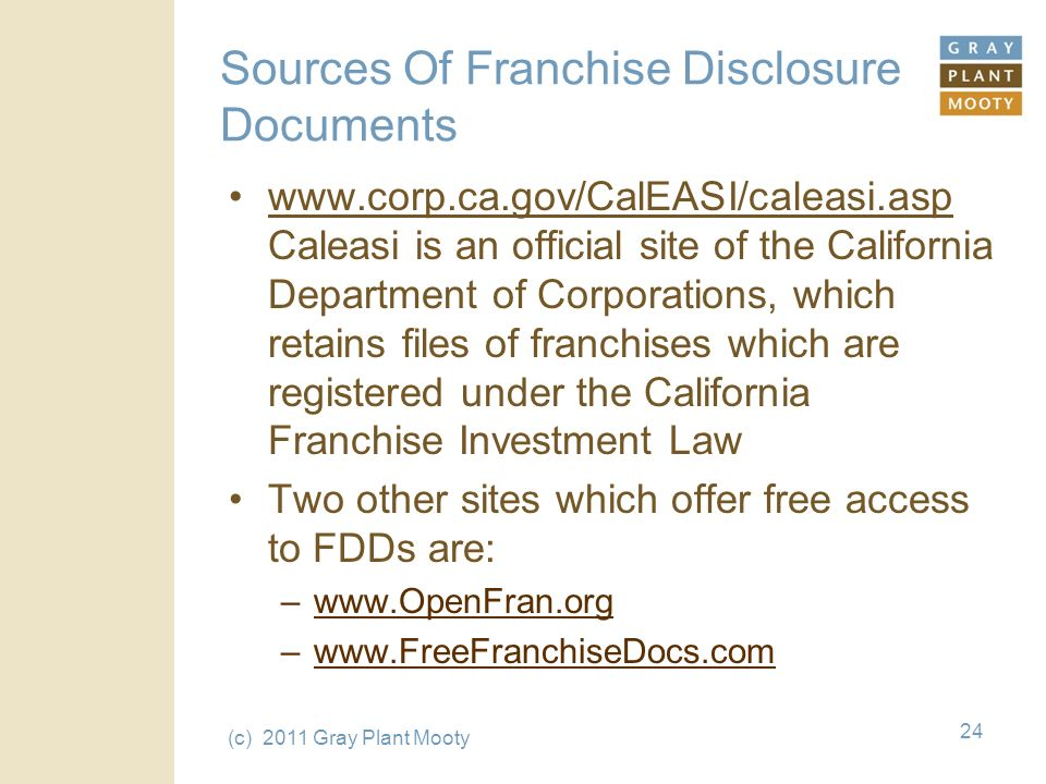 (c) 2011 Gray Plant Mooty 24 Sources Of Franchise Disclosure Documents www.corp.ca.gov/CalEASI/caleasi.asp Caleasi is an official site of the California Department of Corporations, which retains files of franchises which are registered under the California Franchise Investment Law Two other sites which offer free access to FDDs are: –www.OpenFran.org –www.FreeFranchiseDocs.com