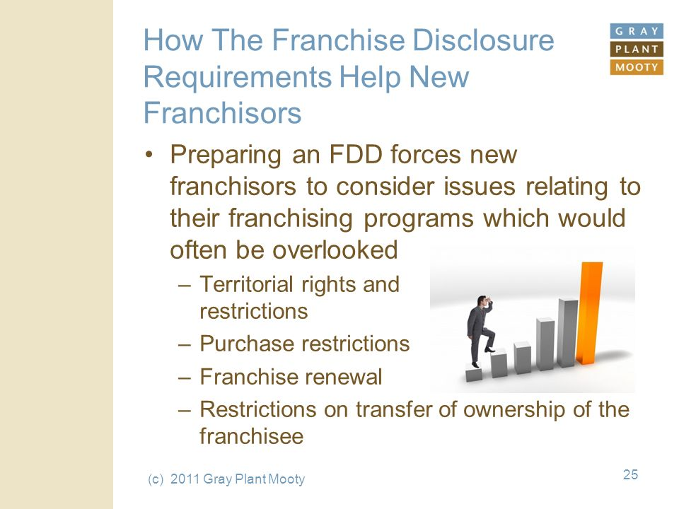 (c) 2011 Gray Plant Mooty 25 How The Franchise Disclosure Requirements Help New Franchisors Preparing an FDD forces new franchisors to consider issues relating to their franchising programs which would often be overlooked –Territorial rights and restrictions –Purchase restrictions –Franchise renewal –Restrictions on transfer of ownership of the franchisee