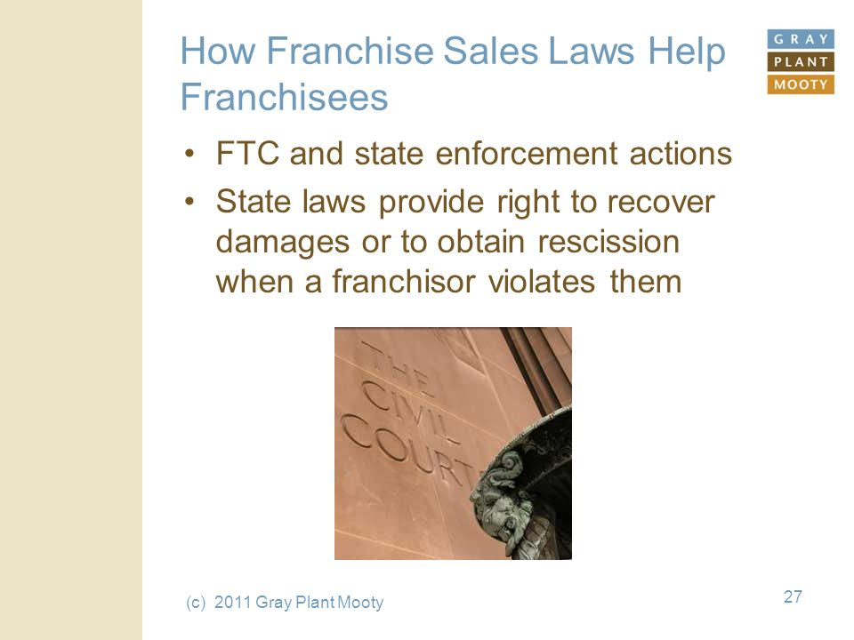 (c) 2011 Gray Plant Mooty 27 How Franchise Sales Laws Help Franchisees FTC and state enforcement actions State laws provide right to recover damages or to obtain rescission when a franchisor violates them