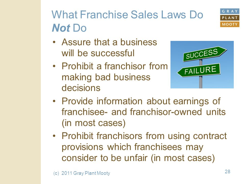 (c) 2011 Gray Plant Mooty 28 What Franchise Sales Laws Do Not Do Assure that a business will be successful Prohibit a franchisor from making bad business decisions Provide information about earnings of franchisee- and franchisor-owned units (in most cases) Prohibit franchisors from using contract provisions which franchisees may consider to be unfair (in most cases)