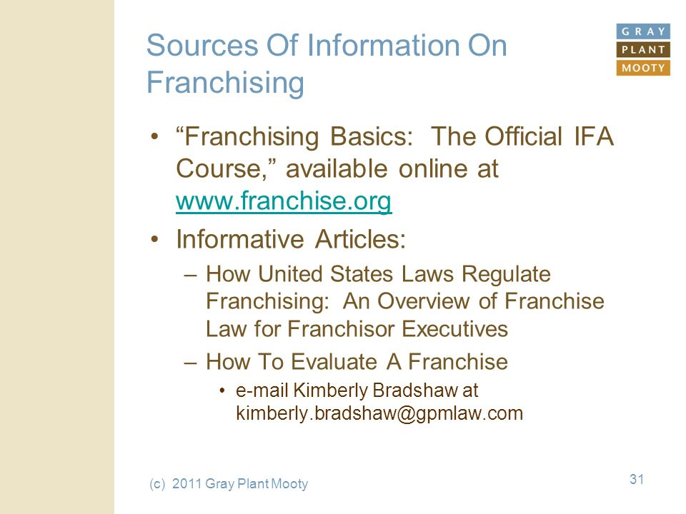 (c) 2011 Gray Plant Mooty 31 Sources Of Information On Franchising Franchising Basics: The Official IFA Course, available online at www.franchise.org www.franchise.org Informative Articles: –How United States Laws Regulate Franchising: An Overview of Franchise Law for Franchisor Executives –How To Evaluate A Franchise e-mail Kimberly Bradshaw at kimberly.bradshaw@gpmlaw.com
