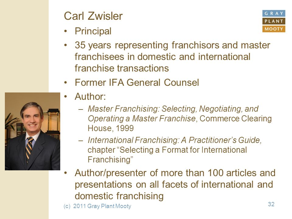 (c) 2011 Gray Plant Mooty 32 Carl Zwisler Principal 35 years representing franchisors and master franchisees in domestic and international franchise transactions Former IFA General Counsel Author: –Master Franchising: Selecting, Negotiating, and Operating a Master Franchise, Commerce Clearing House, 1999 –International Franchising: A Practitioners Guide, chapter Selecting a Format for International Franchising Author/presenter of more than 100 articles and presentations on all facets of international and domestic franchising