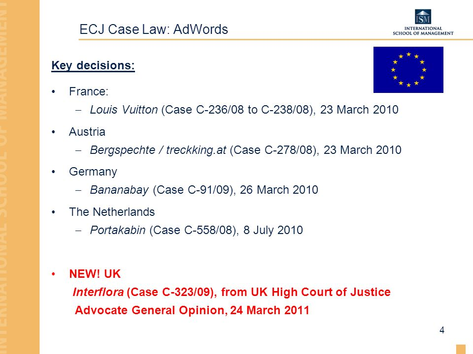 ECJ Case Law: AdWords 4 Key decisions: France: Louis Vuitton (Case C-236/08 to C-238/08), 23 March 2010 Austria Bergspechte / treckking.at (Case C-278/08), 23 March 2010 Germany Bananabay (Case C-91/09), 26 March 2010 The Netherlands Portakabin (Case C-558/08), 8 July 2010 NEW.