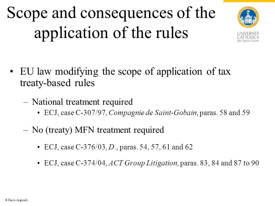 © Paolo Arginelli Scope and consequences of the application of the rules EU law modifying the scope of application of tax treaty-based rules –National treatment required ECJ, case C-307/97, Compagnie de Saint-Gobain, paras.
