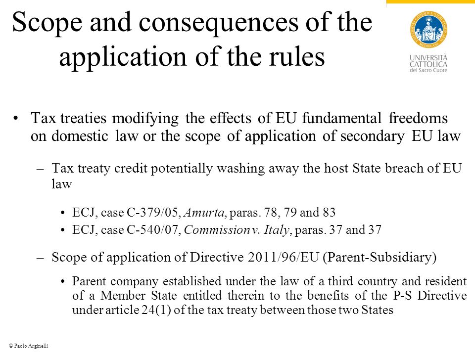 © Paolo Arginelli Scope and consequences of the application of the rules Tax treaties modifying the effects of EU fundamental freedoms on domestic law or the scope of application of secondary EU law –Tax treaty credit potentially washing away the host State breach of EU law ECJ, case C-379/05, Amurta, paras.