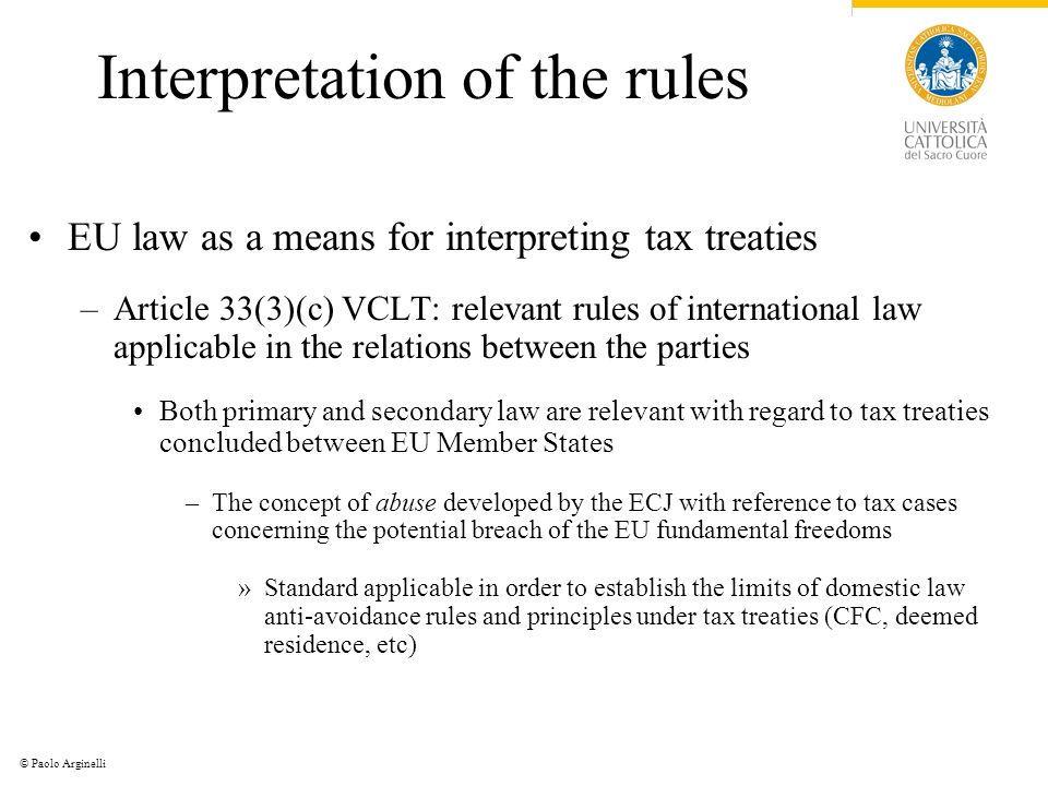 © Paolo Arginelli Interpretation of the rules EU law as a means for interpreting tax treaties –Article 33(3)(c) VCLT: relevant rules of international law applicable in the relations between the parties Both primary and secondary law are relevant with regard to tax treaties concluded between EU Member States –The concept of abuse developed by the ECJ with reference to tax cases concerning the potential breach of the EU fundamental freedoms »Standard applicable in order to establish the limits of domestic law anti-avoidance rules and principles under tax treaties (CFC, deemed residence, etc)