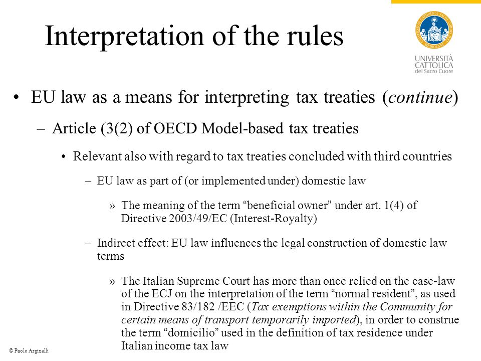 © Paolo Arginelli Interpretation of the rules EU law as a means for interpreting tax treaties (continue) –Article (3(2) of OECD Model-based tax treaties Relevant also with regard to tax treaties concluded with third countries –EU law as part of (or implemented under) domestic law »The meaning of the term beneficial owner under art.