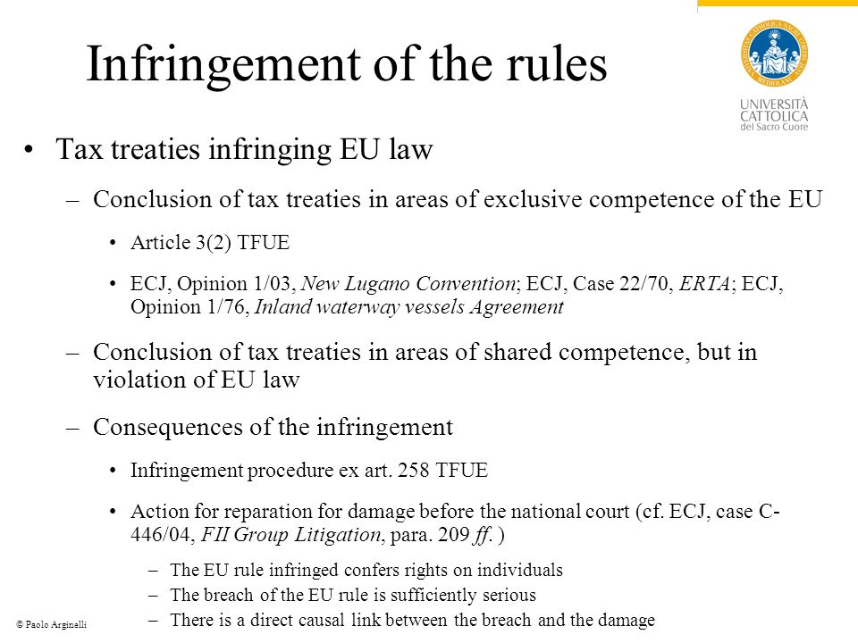 © Paolo Arginelli Infringement of the rules Tax treaties infringing EU law –Conclusion of tax treaties in areas of exclusive competence of the EU Article 3(2) TFUE ECJ, Opinion 1/03, New Lugano Convention; ECJ, Case 22/70, ERTA; ECJ, Opinion 1/76, Inland waterway vessels Agreement –Conclusion of tax treaties in areas of shared competence, but in violation of EU law –Consequences of the infringement Infringement procedure ex art.