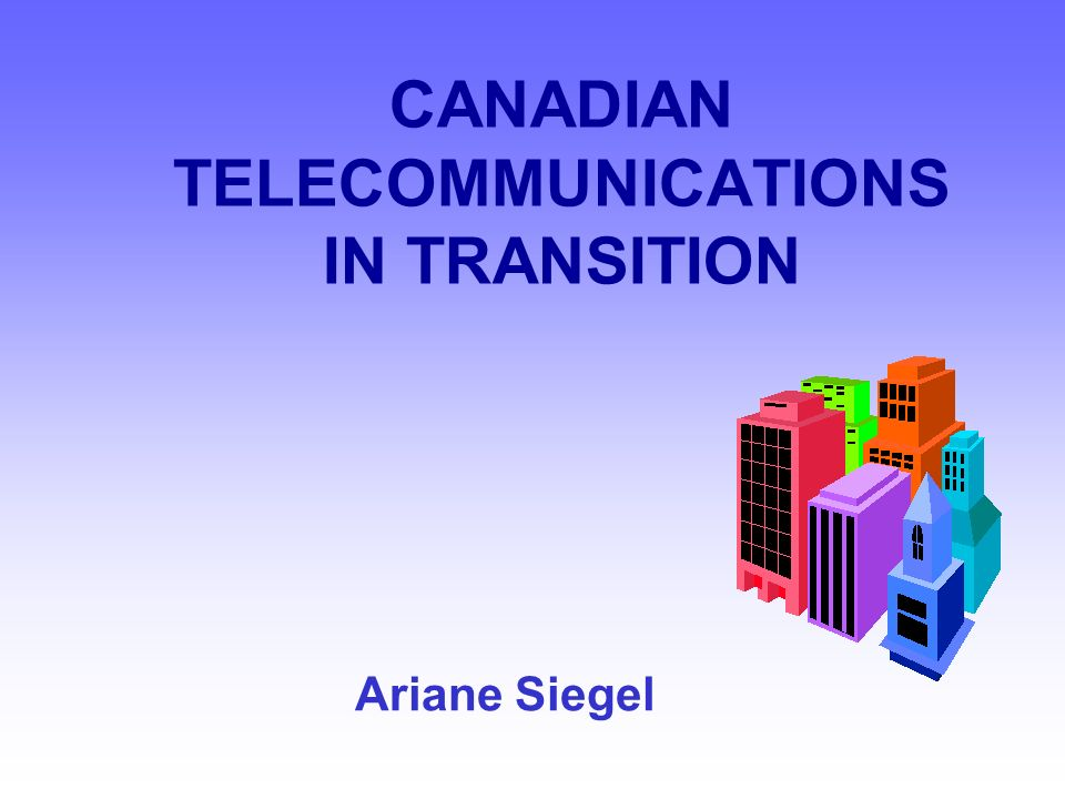CANADIAN TELECOMMUNICATIONS IN TRANSITION Ariane Siegel