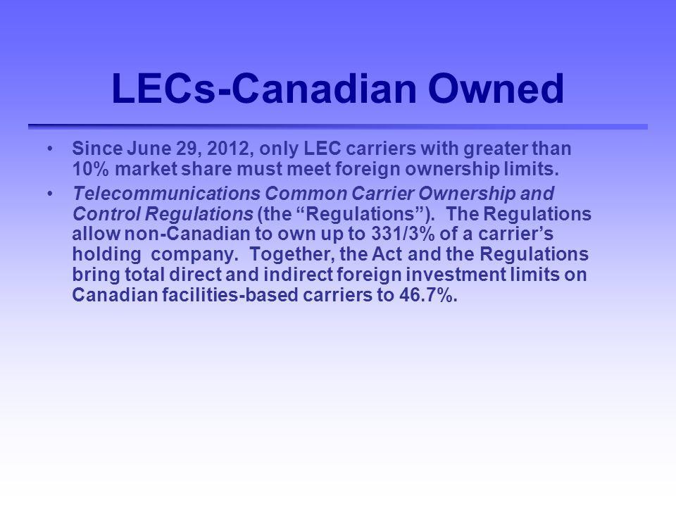 LECs-Canadian Owned Since June 29, 2012, only LEC carriers with greater than 10% market share must meet foreign ownership limits.