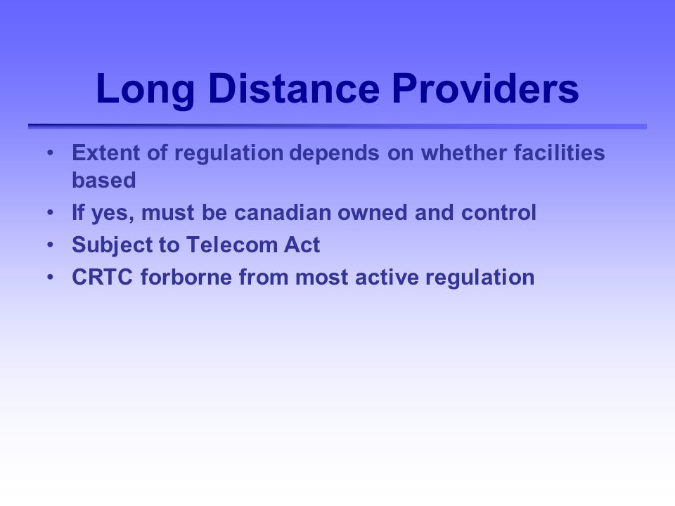 Long Distance Providers Extent of regulation depends on whether facilities based If yes, must be canadian owned and control Subject to Telecom Act CRTC forborne from most active regulation