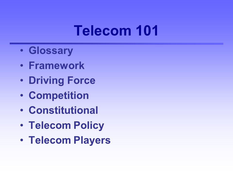 Telecom 101 Glossary Framework Driving Force Competition Constitutional Telecom Policy Telecom Players