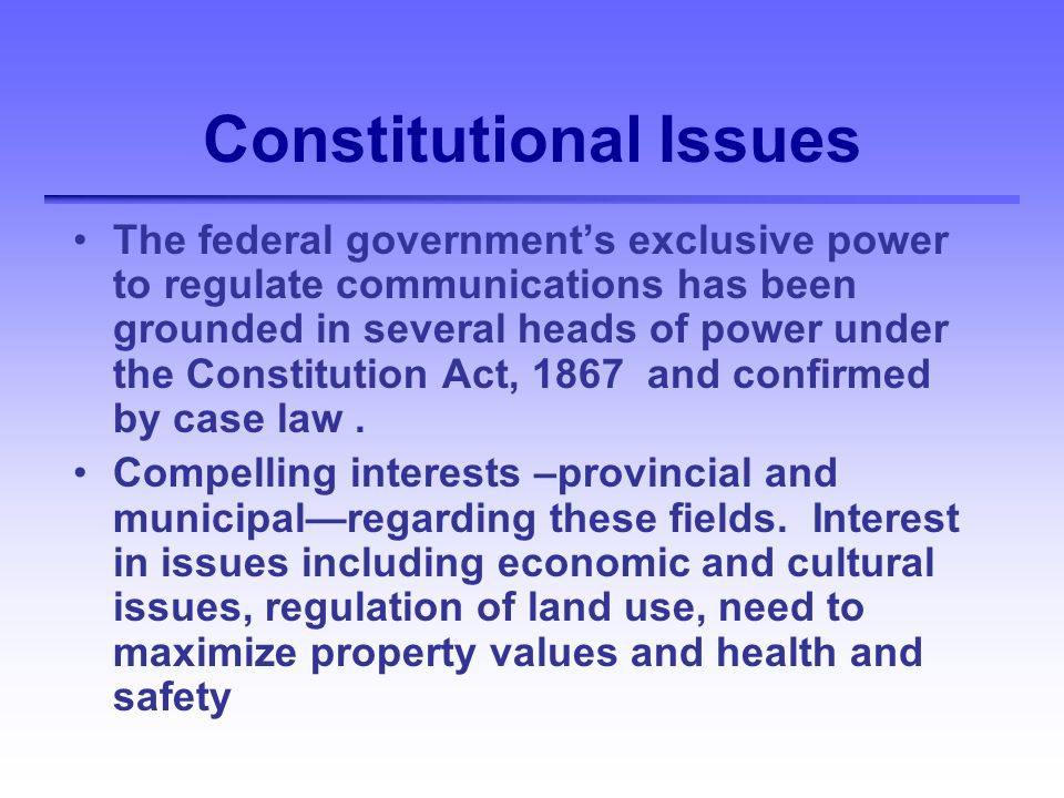 Constitutional Issues The federal governments exclusive power to regulate communications has been grounded in several heads of power under the Constitution Act, 1867 and confirmed by case law.