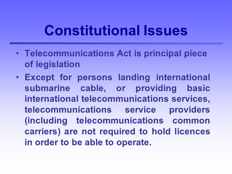 Constitutional Issues Telecommunications Act is principal piece of legislation Except for persons landing international submarine cable, or providing basic international telecommunications services, telecommunications service providers (including telecommunications common carriers) are not required to hold licences in order to be able to operate.