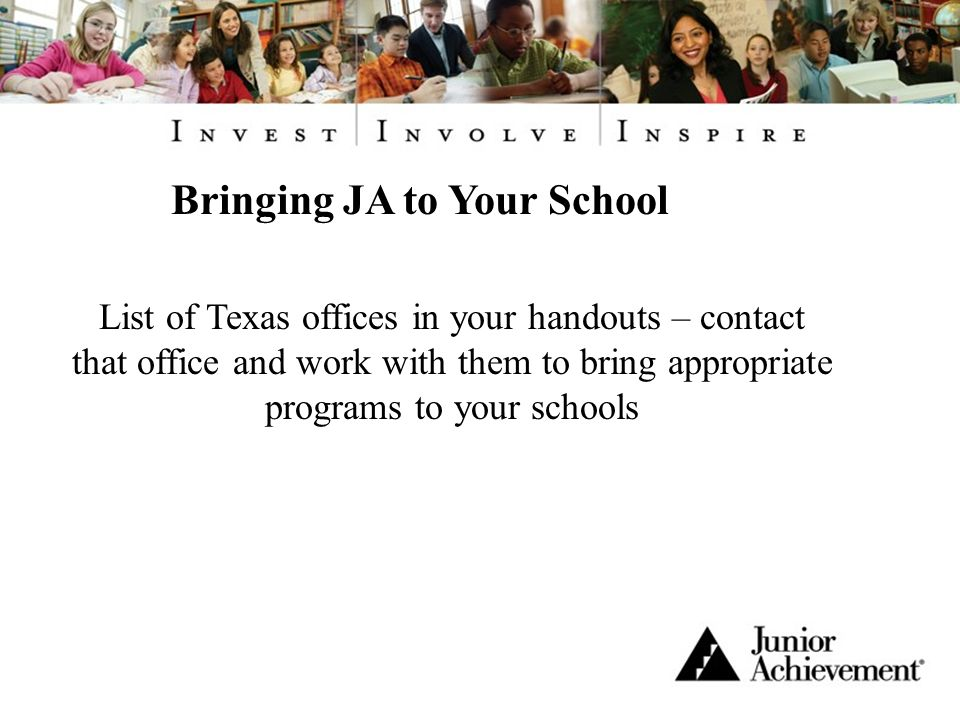 Bringing JA to Your School List of Texas offices in your handouts – contact that office and work with them to bring appropriate programs to your schools