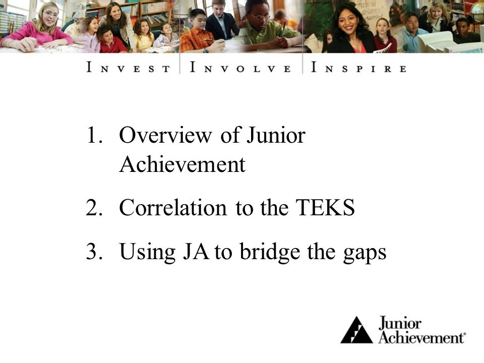 1.Overview of Junior Achievement 2.Correlation to the TEKS 3.Using JA to bridge the gaps