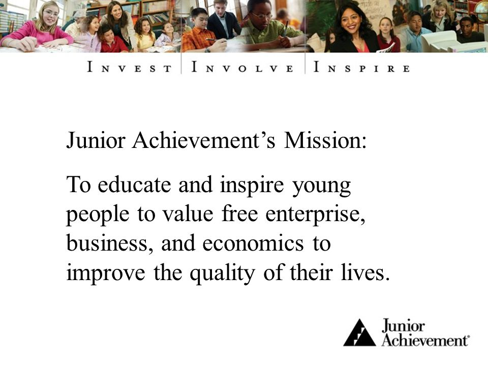 Junior Achievements Mission: To educate and inspire young people to value free enterprise, business, and economics to improve the quality of their lives.