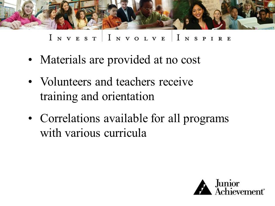 Materials are provided at no cost Volunteers and teachers receive training and orientation Correlations available for all programs with various curricula