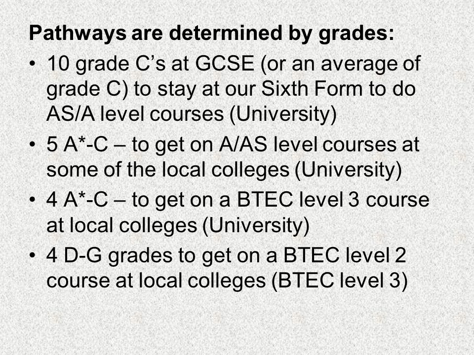 Pathways are determined by grades: 10 grade Cs at GCSE (or an average of grade C) to stay at our Sixth Form to do AS/A level courses (University) 5 A*-C – to get on A/AS level courses at some of the local colleges (University) 4 A*-C – to get on a BTEC level 3 course at local colleges (University) 4 D-G grades to get on a BTEC level 2 course at local colleges (BTEC level 3)