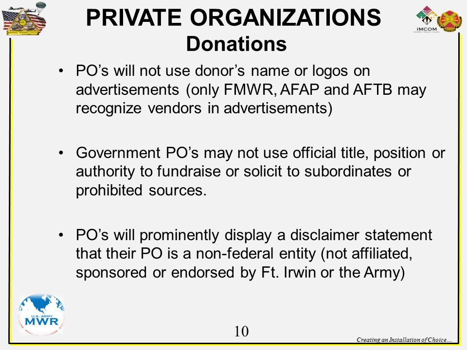 Creating an Installation of Choice… POs will not use donors name or logos on advertisements (only FMWR, AFAP and AFTB may recognize vendors in advertisements) Government POs may not use official title, position or authority to fundraise or solicit to subordinates or prohibited sources.