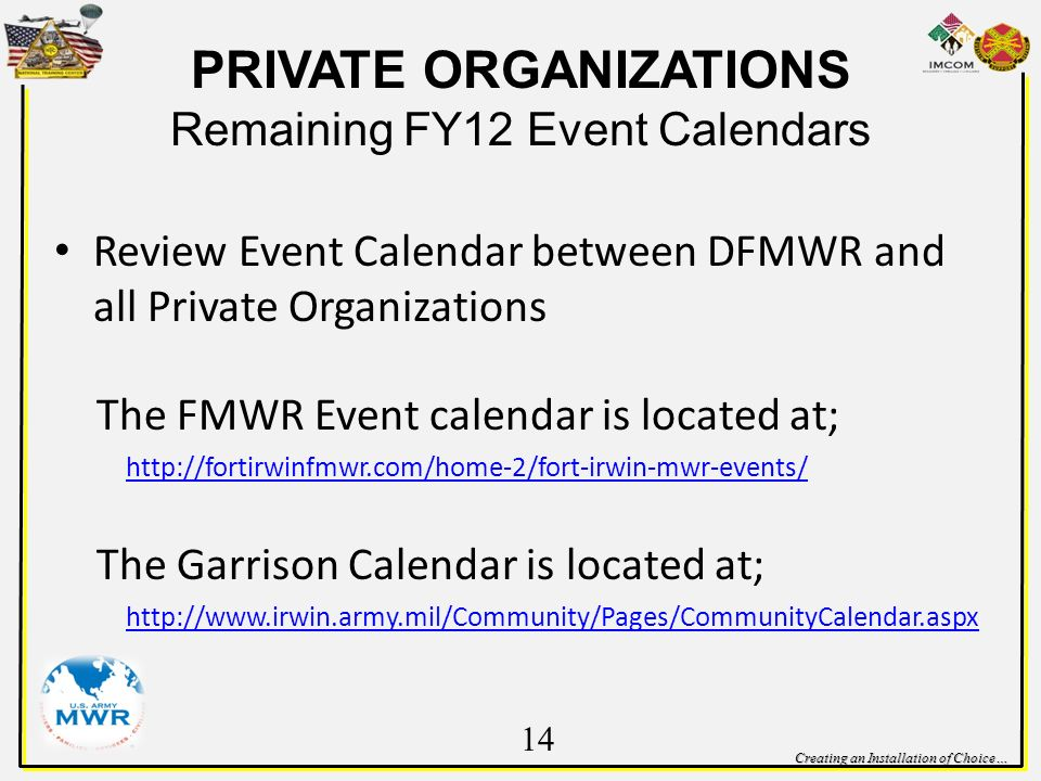 Creating an Installation of Choice… PRIVATE ORGANIZATIONS Remaining FY12 Event Calendars Review Event Calendar between DFMWR and all Private Organizations The FMWR Event calendar is located at;   The Garrison Calendar is located at;   14