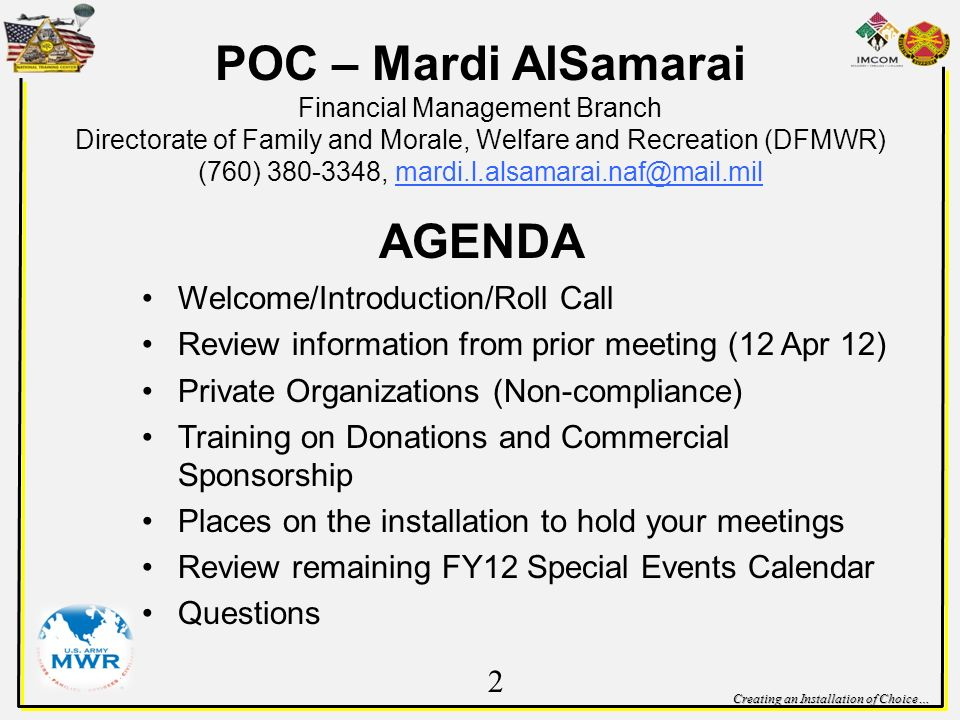 Creating an Installation of Choice… POC – Mardi AlSamarai Financial Management Branch Directorate of Family and Morale, Welfare and Recreation (DFMWR) (760) , AGENDA Welcome/Introduction/Roll Call Review information from prior meeting (12 Apr 12) Private Organizations (Non-compliance) Training on Donations and Commercial Sponsorship Places on the installation to hold your meetings Review remaining FY12 Special Events Calendar Questions 2