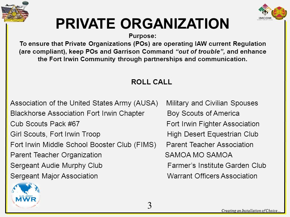 Creating an Installation of Choice… PRIVATE ORGANIZATION Purpose: To ensure that Private Organizations (POs) are operating IAW current Regulation (are compliant), keep POs and Garrison Command out of trouble, and enhance the Fort Irwin Community through partnerships and communication.