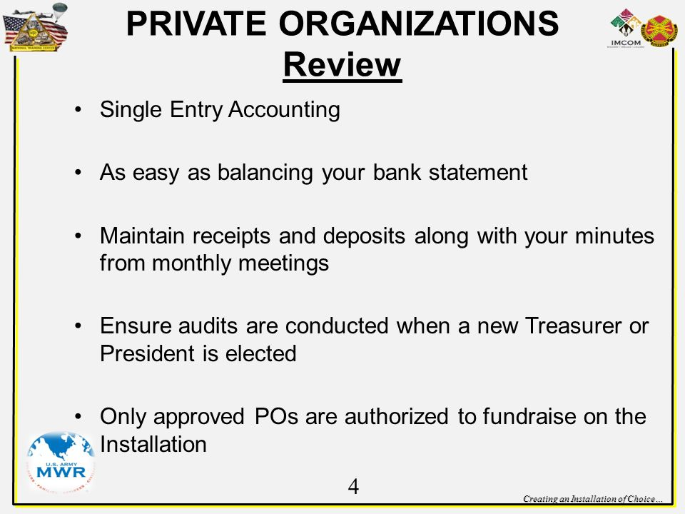 Creating an Installation of Choice… PRIVATE ORGANIZATIONS Review Single Entry Accounting As easy as balancing your bank statement Maintain receipts and deposits along with your minutes from monthly meetings Ensure audits are conducted when a new Treasurer or President is elected Only approved POs are authorized to fundraise on the Installation 4