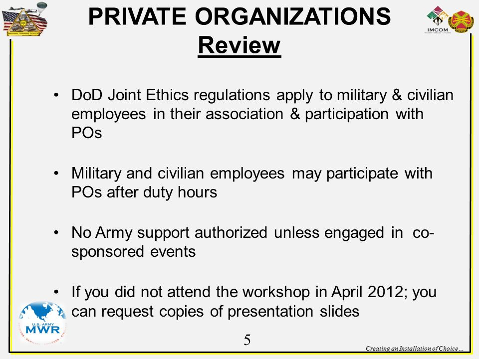 Creating an Installation of Choice… PRIVATE ORGANIZATIONS Review DoD Joint Ethics regulations apply to military & civilian employees in their association & participation with POs Military and civilian employees may participate with POs after duty hours No Army support authorized unless engaged in co- sponsored events If you did not attend the workshop in April 2012; you can request copies of presentation slides 5