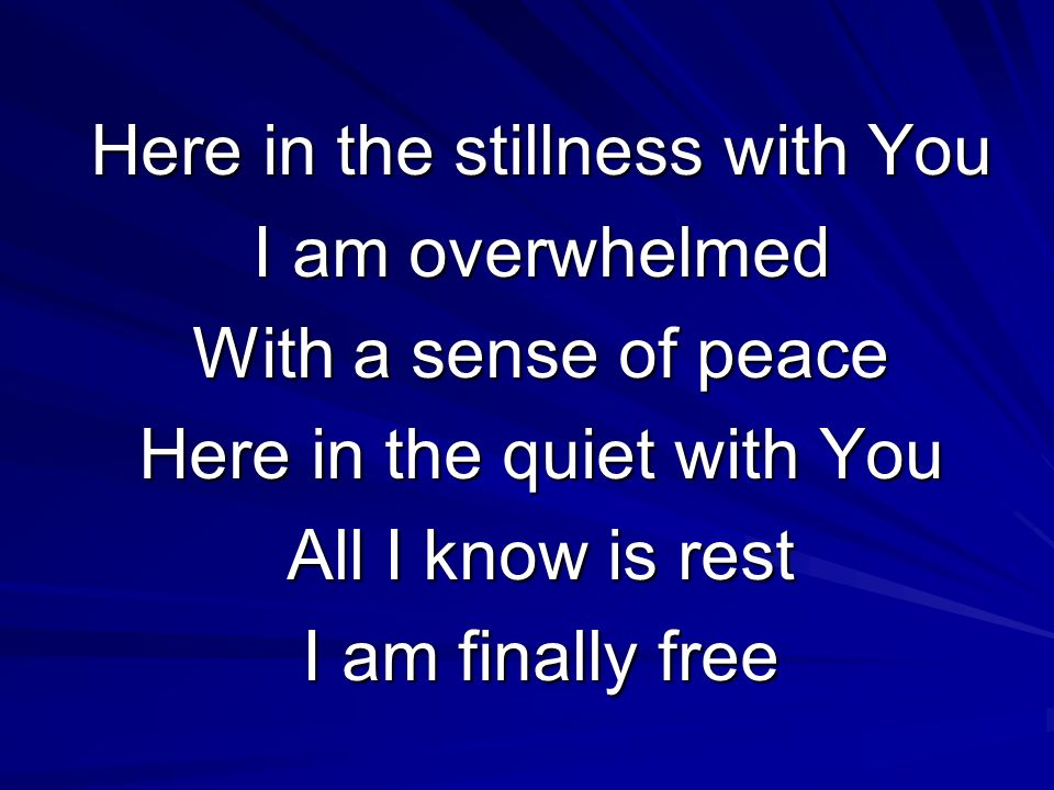 Here in the stillness with You I am overwhelmed With a sense of peace Here in the quiet with You All I know is rest I am finally free