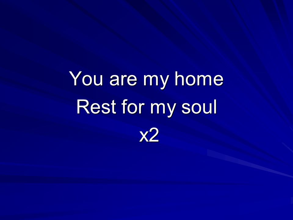 You are my home Rest for my soul x2 x2