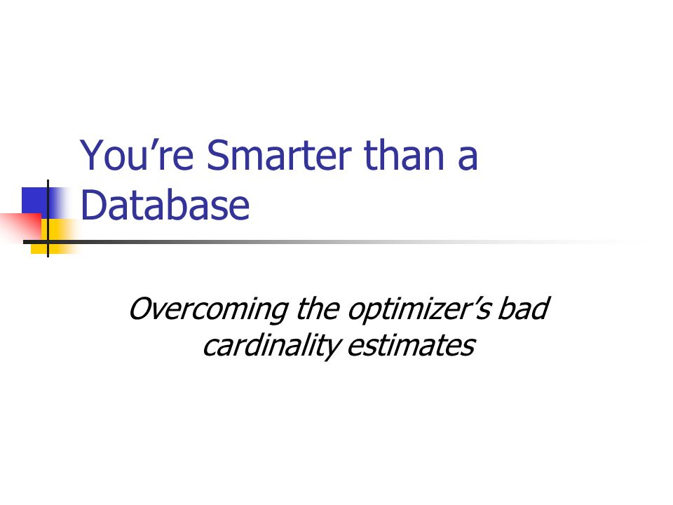 Youre Smarter than a Database Overcoming the optimizers bad cardinality estimates