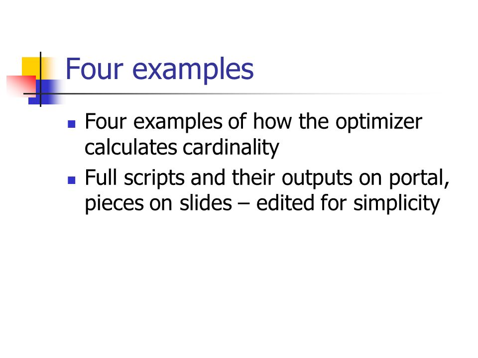 Four examples Four examples of how the optimizer calculates cardinality Full scripts and their outputs on portal, pieces on slides – edited for simplicity