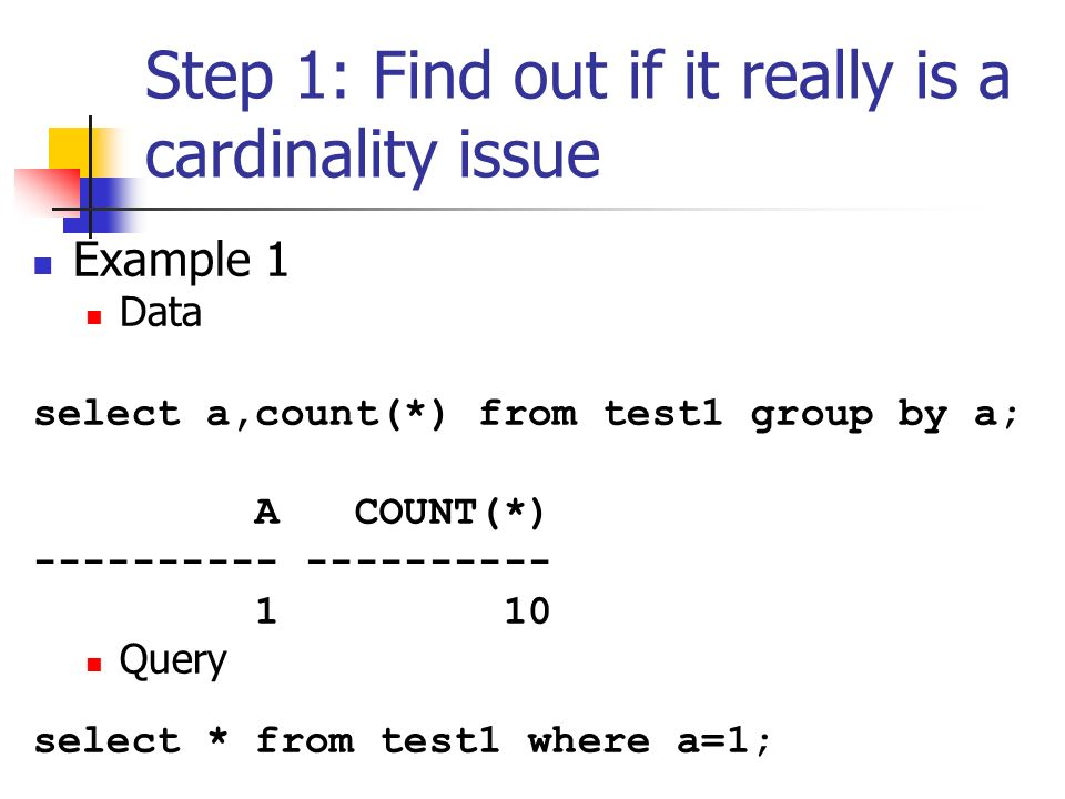 Step 1: Find out if it really is a cardinality issue Example 1 Data select a,count(*) from test1 group by a; A COUNT(*) ---------- 1 10 Query select * from test1 where a=1;