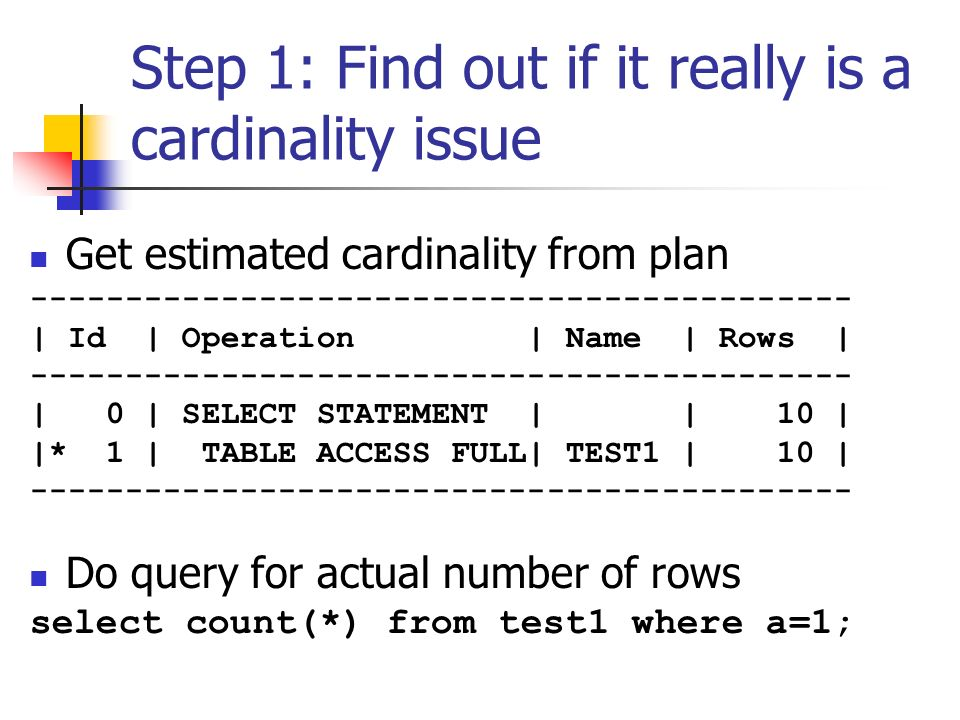 Step 1: Find out if it really is a cardinality issue Get estimated cardinality from plan ------------------------------------------- | Id | Operation | Name | Rows | ------------------------------------------- | 0 | SELECT STATEMENT | | 10 | |* 1 | TABLE ACCESS FULL| TEST1 | 10 | ------------------------------------------- Do query for actual number of rows select count(*) from test1 where a=1;