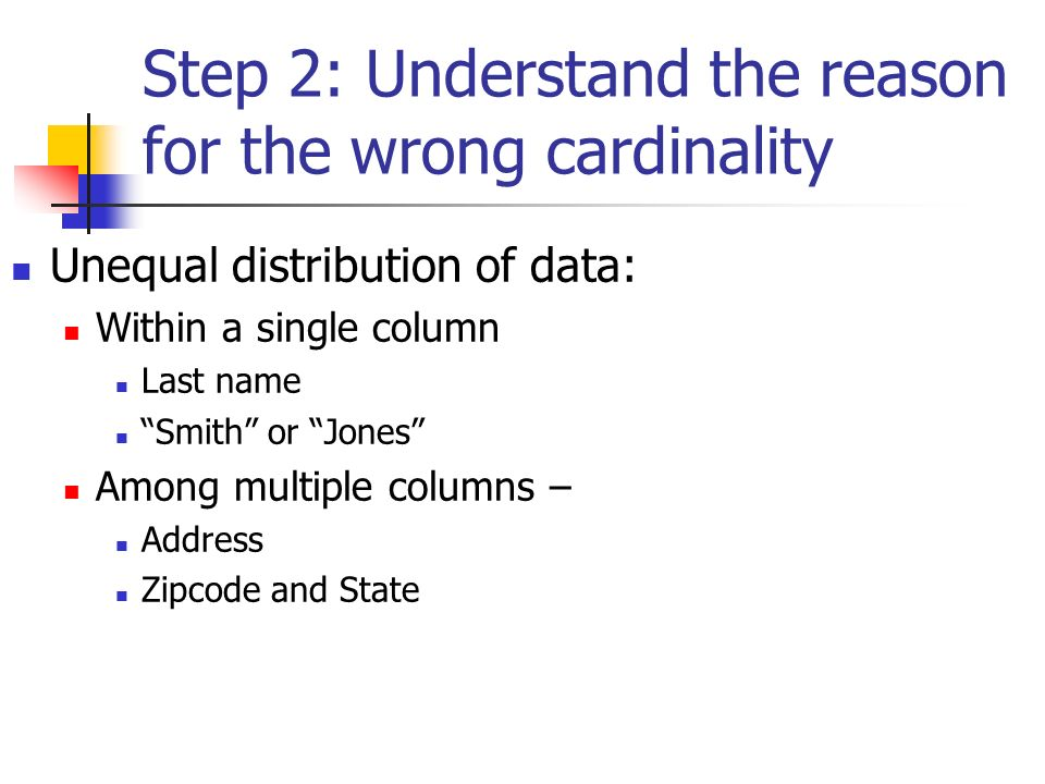 Step 2: Understand the reason for the wrong cardinality Unequal distribution of data: Within a single column Last name Smith or Jones Among multiple columns – Address Zipcode and State