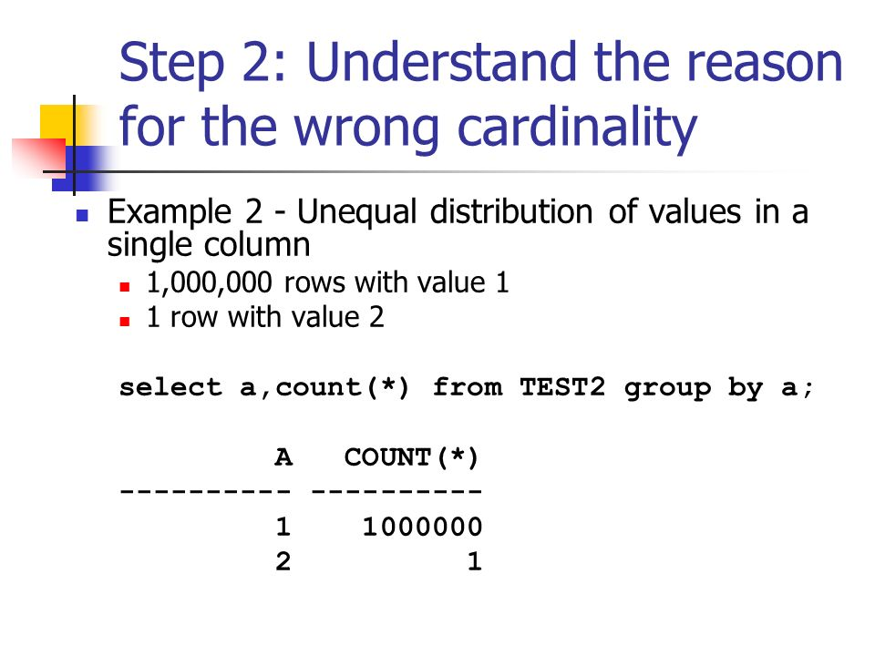 Step 2: Understand the reason for the wrong cardinality Example 2 - Unequal distribution of values in a single column 1,000,000 rows with value 1 1 row with value 2 select a,count(*) from TEST2 group by a; A COUNT(*) ---------- 1 1000000 2 1