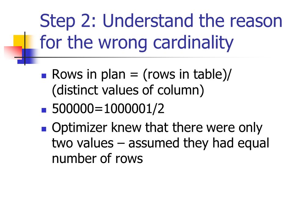 Step 2: Understand the reason for the wrong cardinality Rows in plan = (rows in table)/ (distinct values of column) 500000=1000001/2 Optimizer knew that there were only two values – assumed they had equal number of rows