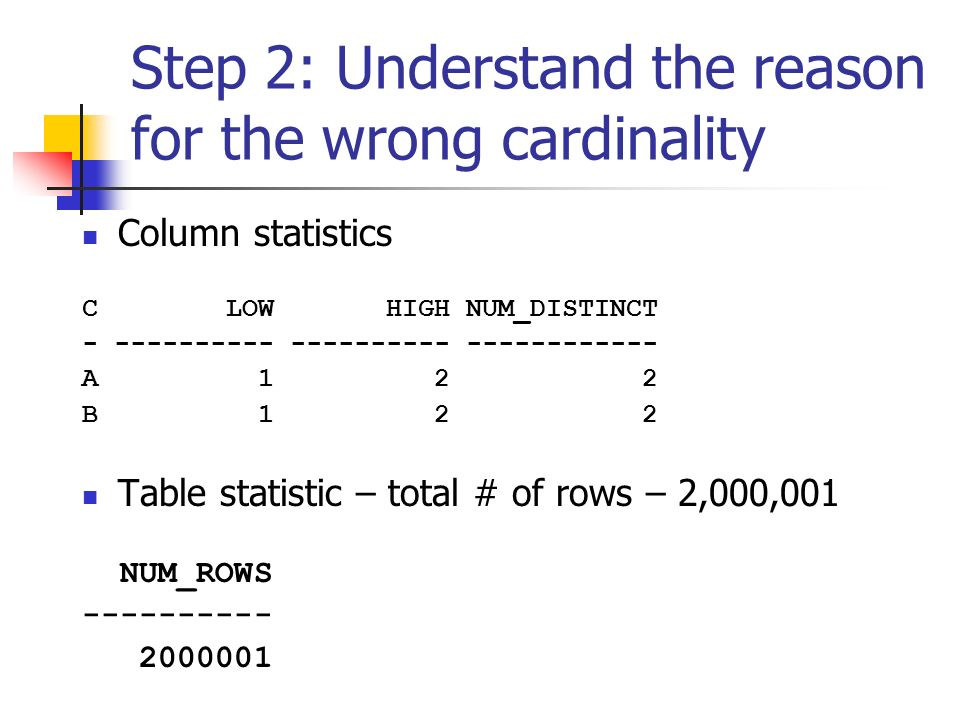 Step 2: Understand the reason for the wrong cardinality Column statistics C LOW HIGH NUM_DISTINCT - ---------- ---------- ------------ A 1 2 2 B 1 2 2 Table statistic – total # of rows – 2,000,001 NUM_ROWS ---------- 2000001