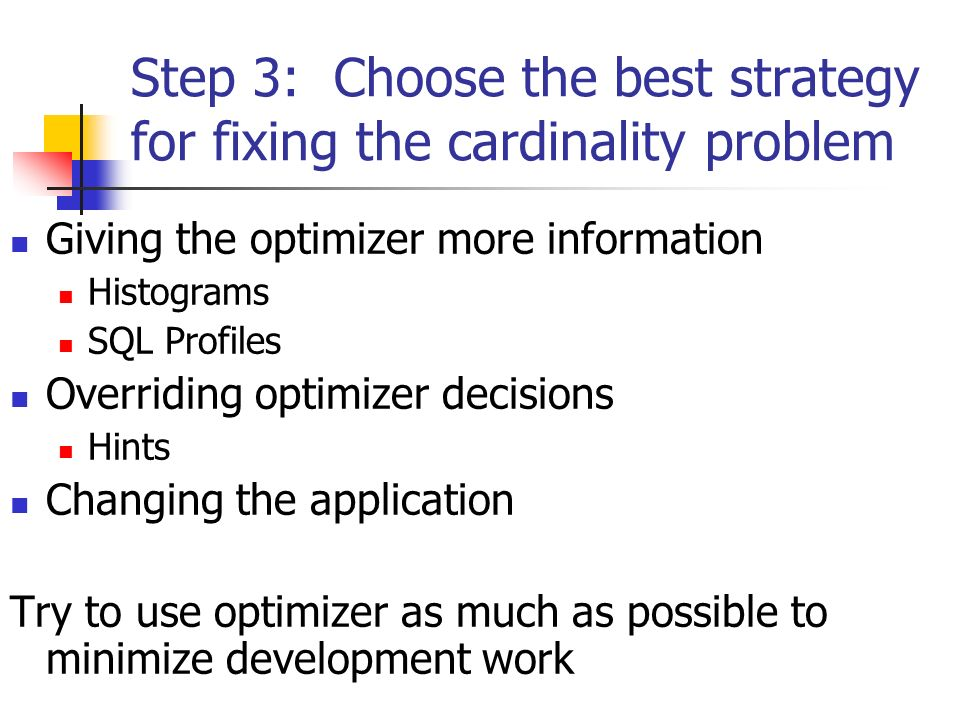 Step 3: Choose the best strategy for fixing the cardinality problem Giving the optimizer more information Histograms SQL Profiles Overriding optimizer decisions Hints Changing the application Try to use optimizer as much as possible to minimize development work
