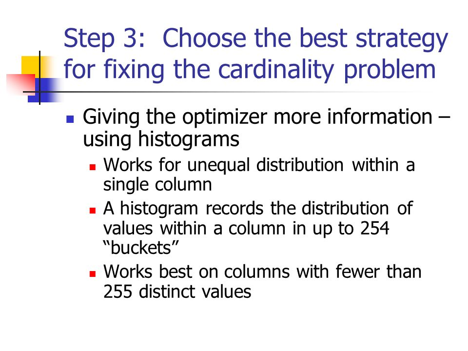 Step 3: Choose the best strategy for fixing the cardinality problem Giving the optimizer more information – using histograms Works for unequal distribution within a single column A histogram records the distribution of values within a column in up to 254 buckets Works best on columns with fewer than 255 distinct values