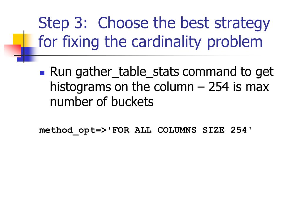 Step 3: Choose the best strategy for fixing the cardinality problem Run gather_table_stats command to get histograms on the column – 254 is max number of buckets method_opt=> FOR ALL COLUMNS SIZE 254